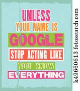 Inspiring motivation quote with text Unless Your Name Is Google Stop Acting Like You Know Everything. Vector typography poster.